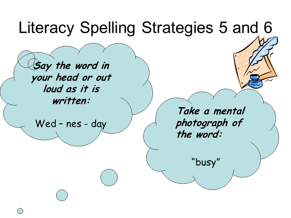 Literacy Spelling Strategies 5 and 6 Say the word in your head or out loud as it is written: Wed – nes - day Take a mental photograph of the word: busy