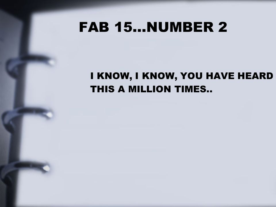 FAB 15…NUMBER 2 I KNOW, I KNOW, YOU HAVE HEARD THIS A MILLION TIMES..
