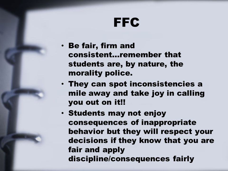 FFC Be fair, firm and consistent…remember that students are, by nature, the morality police. They can spot inconsistencies a mile away and take joy in