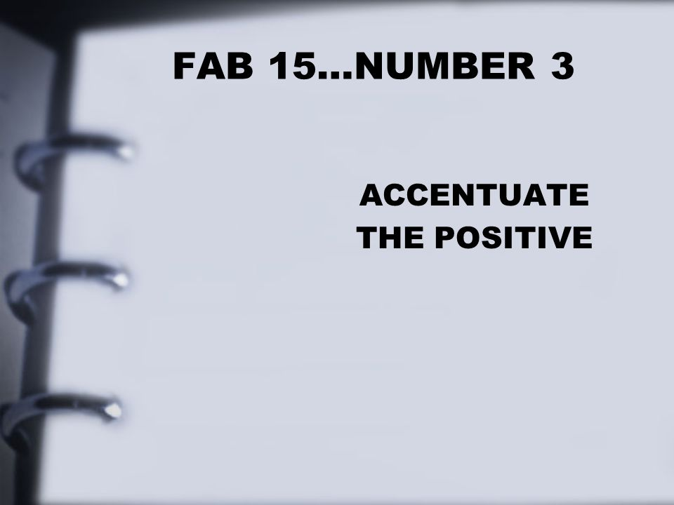 FAB 15…NUMBER 3 ACCENTUATE THE POSITIVE