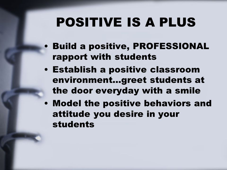 POSITIVE IS A PLUS Build a positive, PROFESSIONAL rapport with students Establish a positive classroom environment…greet students at the door everyday