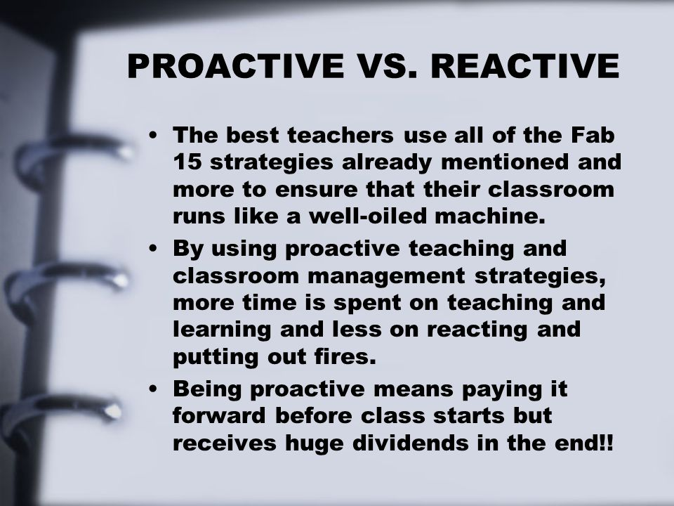 PROACTIVE VS. REACTIVE The best teachers use all of the Fab 15 strategies already mentioned and more to ensure that their classroom runs like a well-o