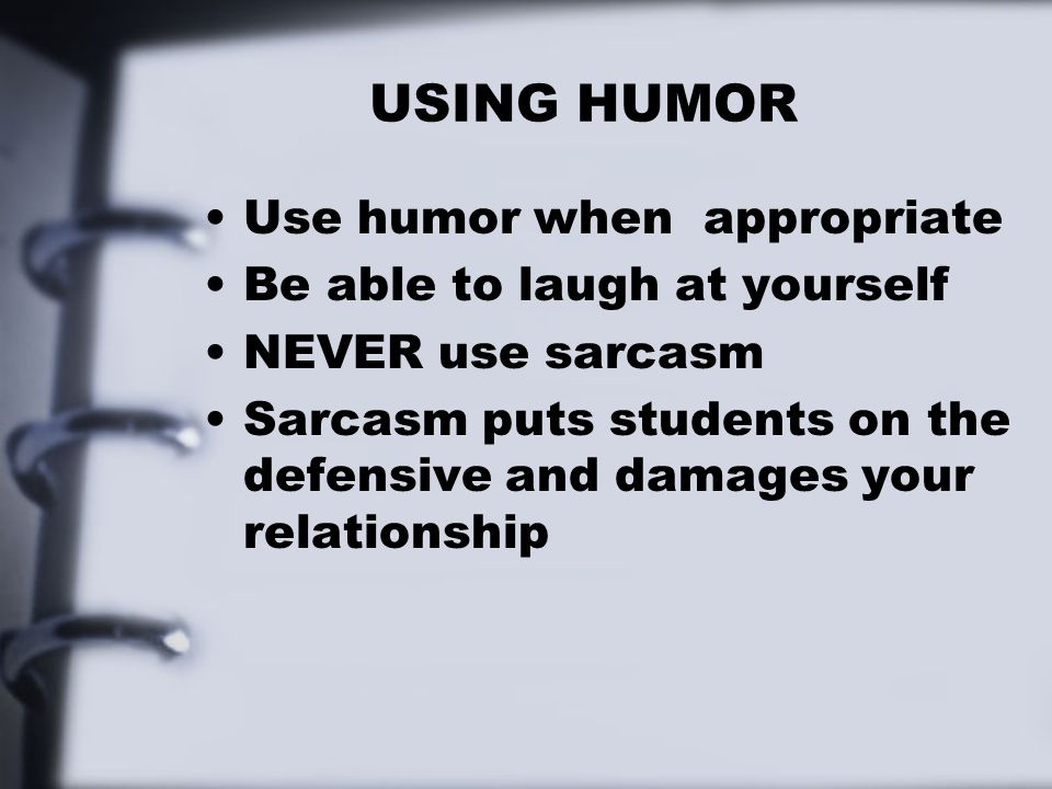 USING HUMOR Use humor when appropriate Be able to laugh at yourself NEVER use sarcasm Sarcasm puts students on the defensive and damages your relation