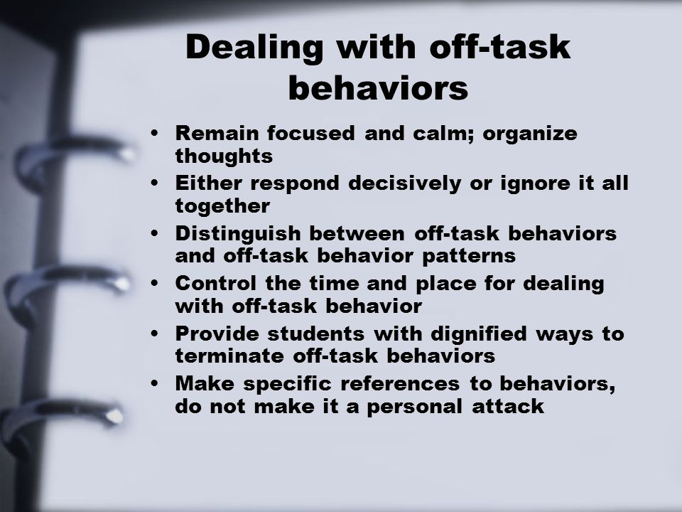 Dealing with off-task behaviors Remain focused and calm; organize thoughts Either respond decisively or ignore it all together Distinguish between off