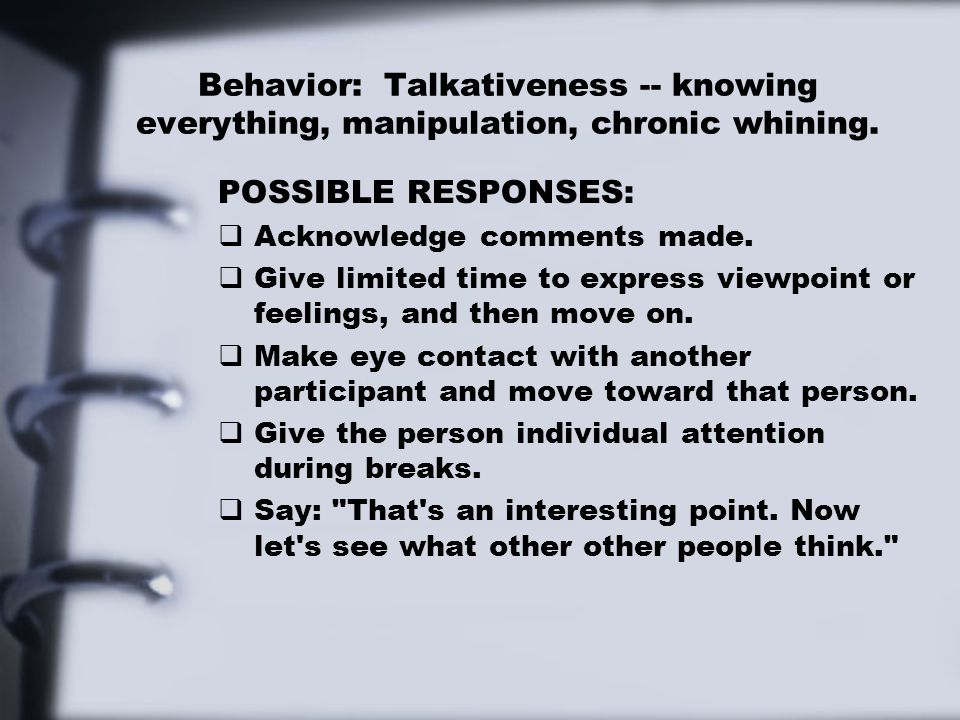 Behavior: Talkativeness -- knowing everything, manipulation, chronic whining. POSSIBLE RESPONSES:  Acknowledge comments made.  Give limited time to
