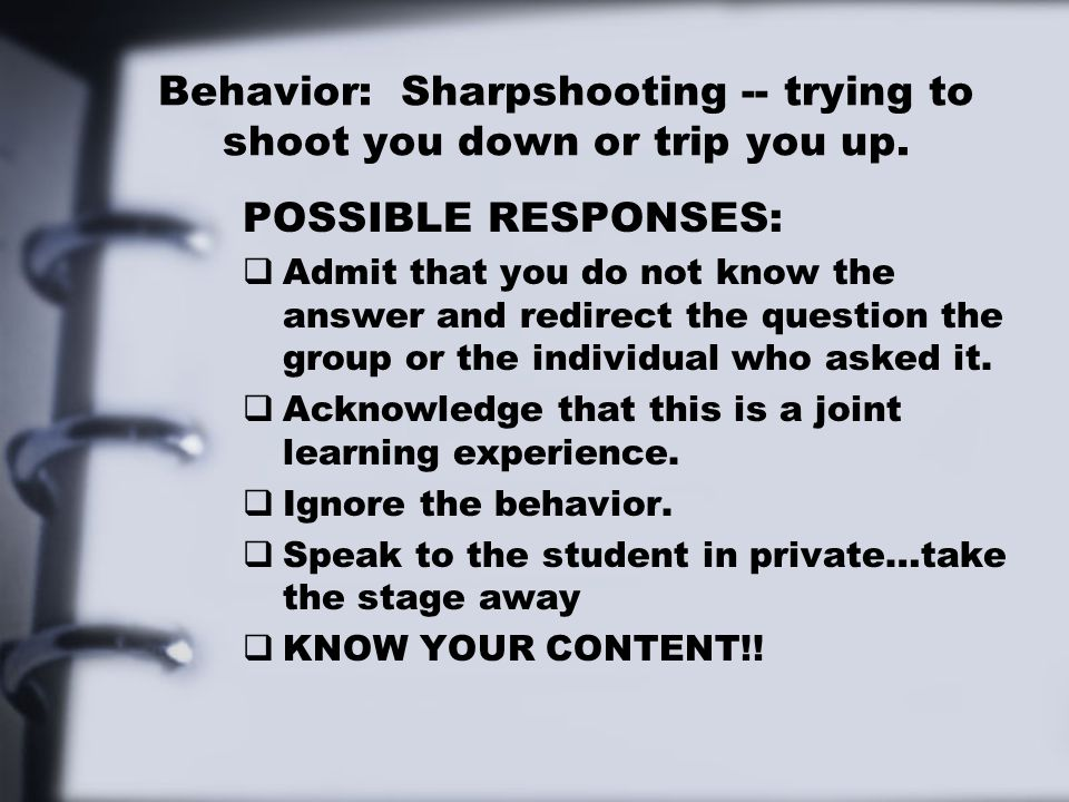 Behavior: Sharpshooting -- trying to shoot you down or trip you up. POSSIBLE RESPONSES:  Admit that you do not know the answer and redirect the quest