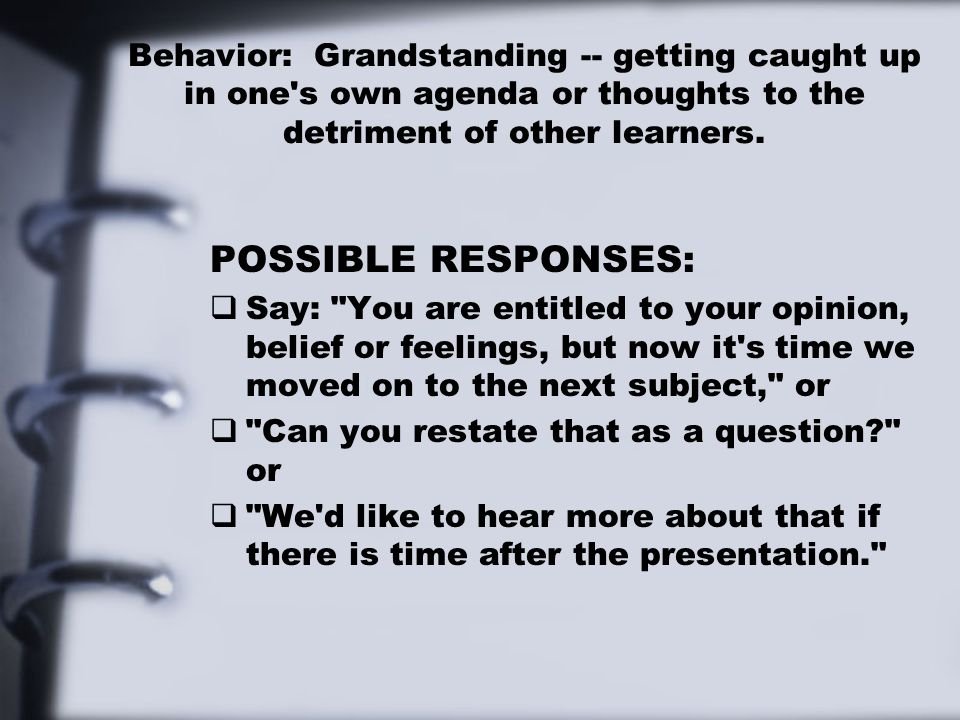 Behavior: Grandstanding -- getting caught up in one's own agenda or thoughts to the detriment of other learners. POSSIBLE RESPONSES:  Say: