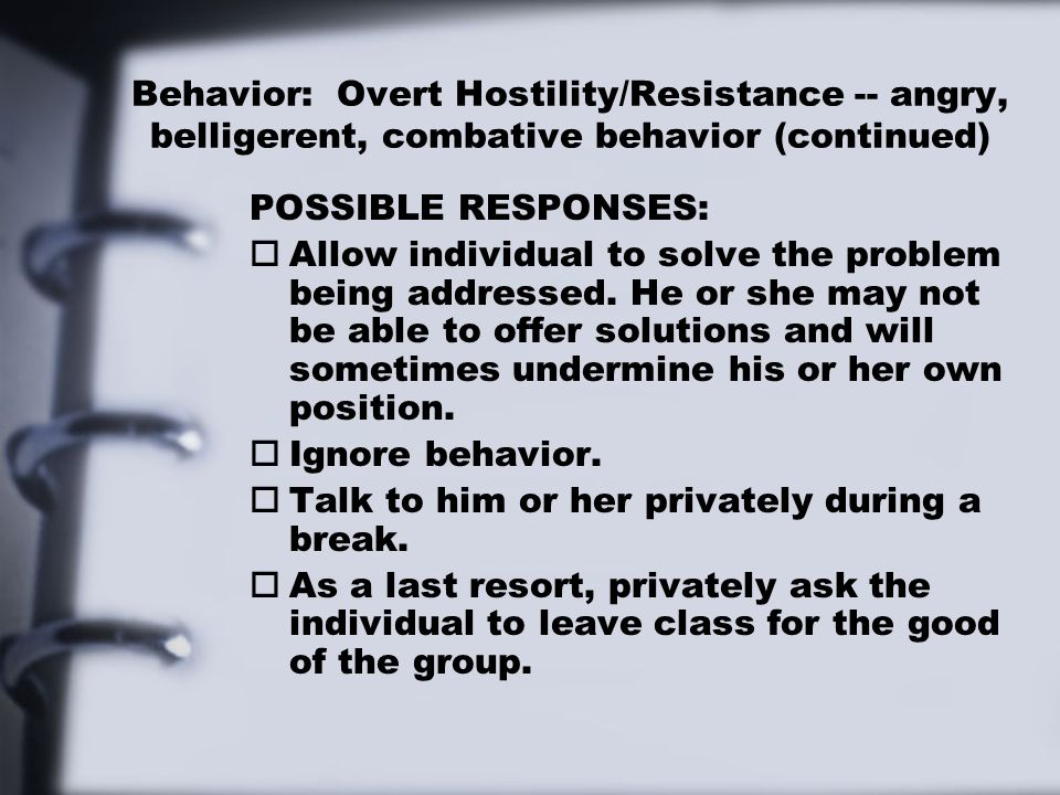 Behavior: Overt Hostility/Resistance -- angry, belligerent, combative behavior (continued) POSSIBLE RESPONSES: o Allow individual to solve the problem