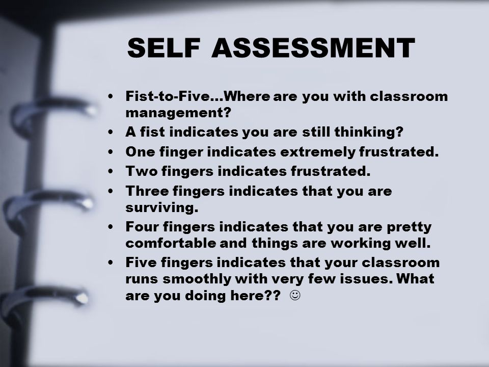 SELF ASSESSMENT Fist-to-Five…Where are you with classroom management? A fist indicates you are still thinking? One finger indicates extremely frustrat