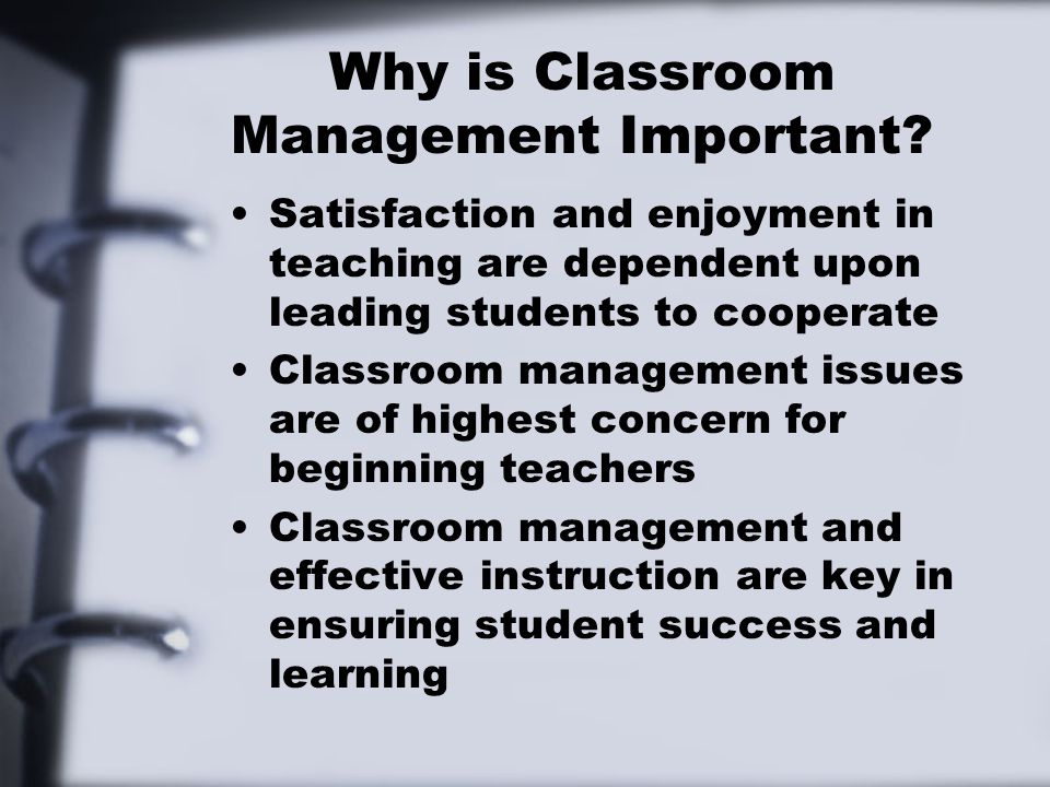 Why is Classroom Management Important? Satisfaction and enjoyment in teaching are dependent upon leading students to cooperate Classroom management is