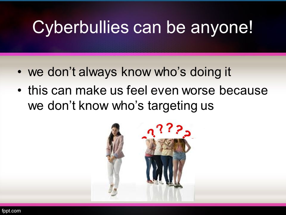 Cyberbullies may keep bullying because… they can bully without anyone knowing who they are they can't see your reaction so they may say worse things than they would if they were face to face with you Adapted from www.helpguide.org