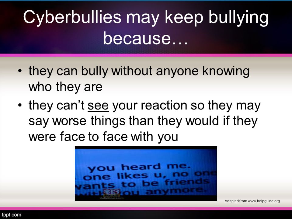 Cyberbullies may keep bullying because… they can bully without anyone knowing who they are they can't see your reaction so they may say worse things than they would if they were face to face with you Adapted from