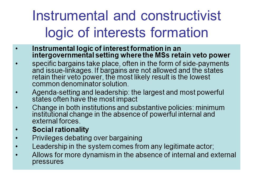 Instrumental and constructivist logic of interests formation Instrumental logic of interest formation in an intergovernmental setting where the MSs retain veto power specific bargains take place, often in the form of side-payments and issue-linkages.