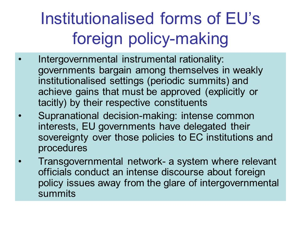 Institutionalised forms of EU's foreign policy-making Intergovernmental instrumental rationality: governments bargain among themselves in weakly institutionalised settings (periodic summits) and achieve gains that must be approved (explicitly or tacitly) by their respective constituents Supranational decision-making: intense common interests, EU governments have delegated their sovereignty over those policies to EC institutions and procedures Transgovernmental network- a system where relevant officials conduct an intense discourse about foreign policy issues away from the glare of intergovernmental summits