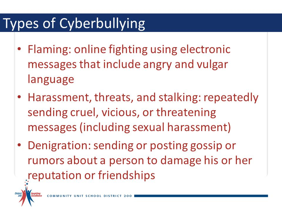 Types of Cyberbullying Flaming: online fighting using electronic messages that include angry and vulgar language Harassment, threats, and stalking: re