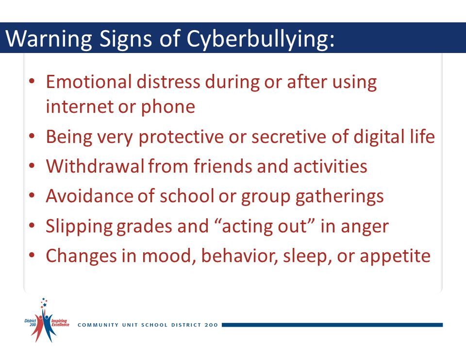Warning Signs of Cyberbullying: Emotional distress during or after using internet or phone Being very protective or secretive of digital life Withdraw
