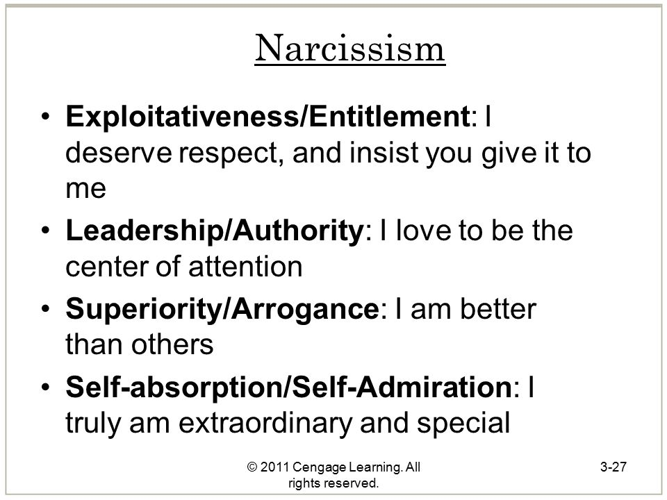© 2011 Cengage Learning. All rights reserved. Narcissism Exploitativeness/Entitlement: I deserve respect, and insist you give it to me Leadership/Auth