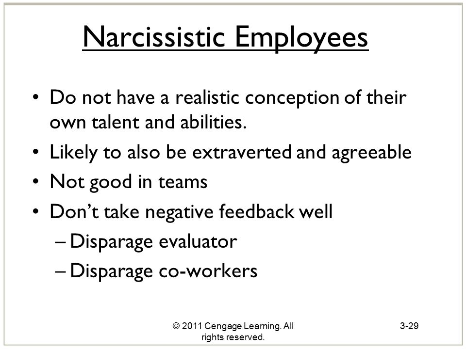 © 2011 Cengage Learning. All rights reserved. Narcissistic Employees Do not have a realistic conception of their own talent and abilities. Likely to a