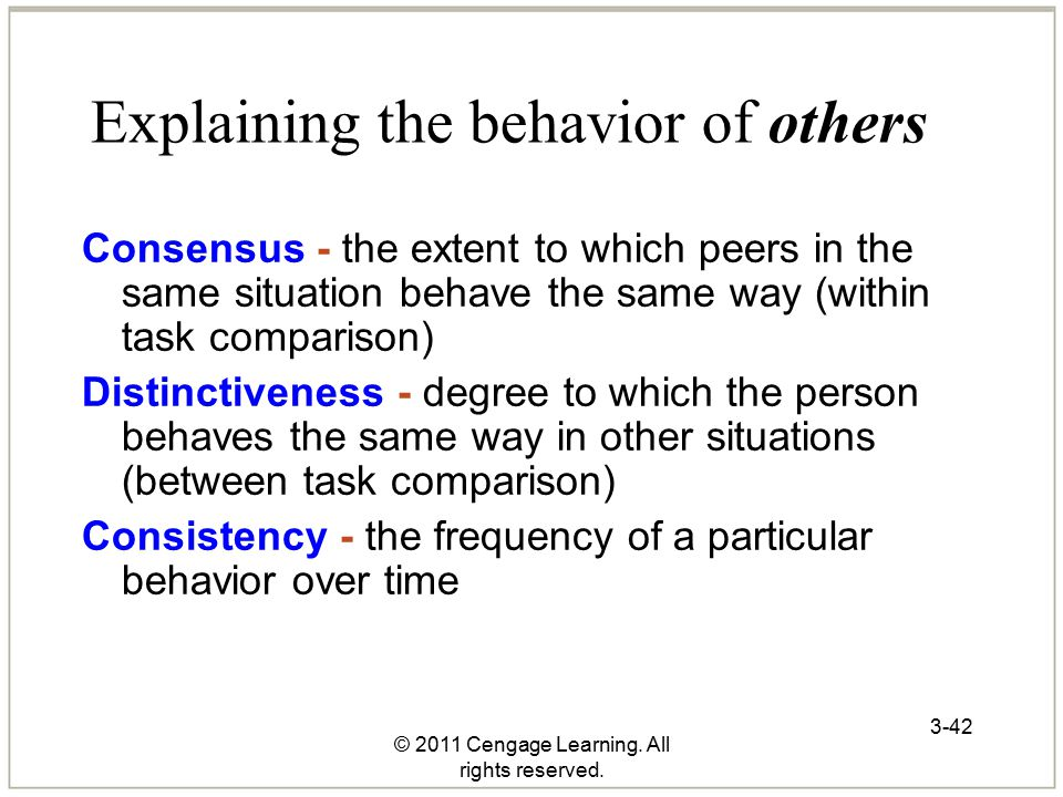 © 2011 Cengage Learning. All rights reserved. 3-42 Explaining the behavior of others Consensus - the extent to which peers in the same situation behav