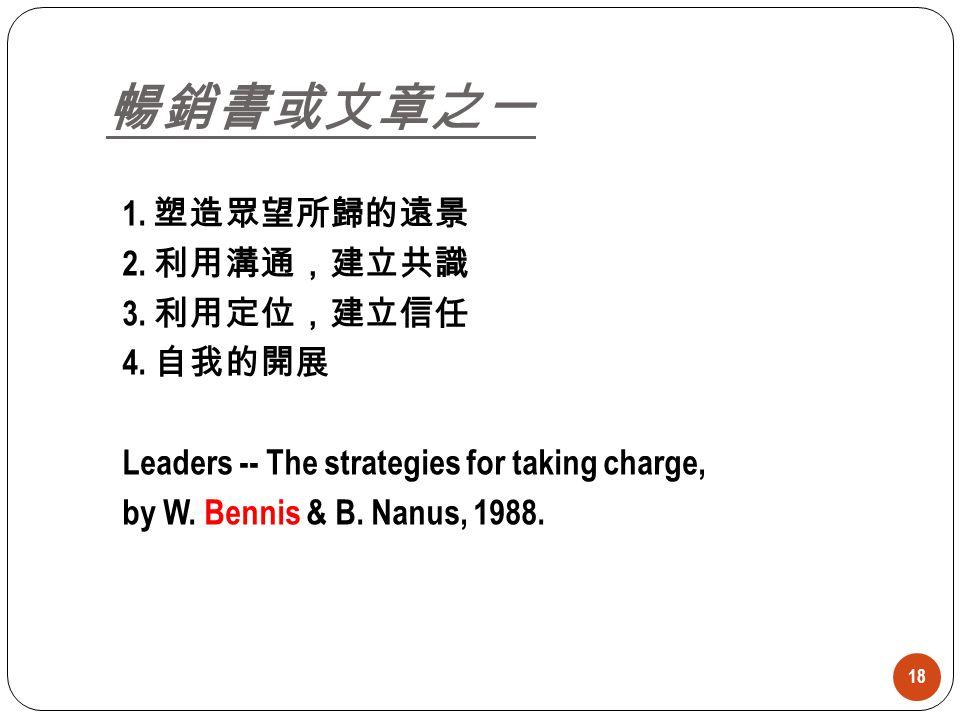 18 1. 塑造眾望所歸的遠景 2. 利用溝通,建立共識 3. 利用定位,建立信任 4. 自我的開展 Leaders -- The strategies for taking charge, by W. Bennis & B. Nanus, 1988. 暢銷書或文章之一