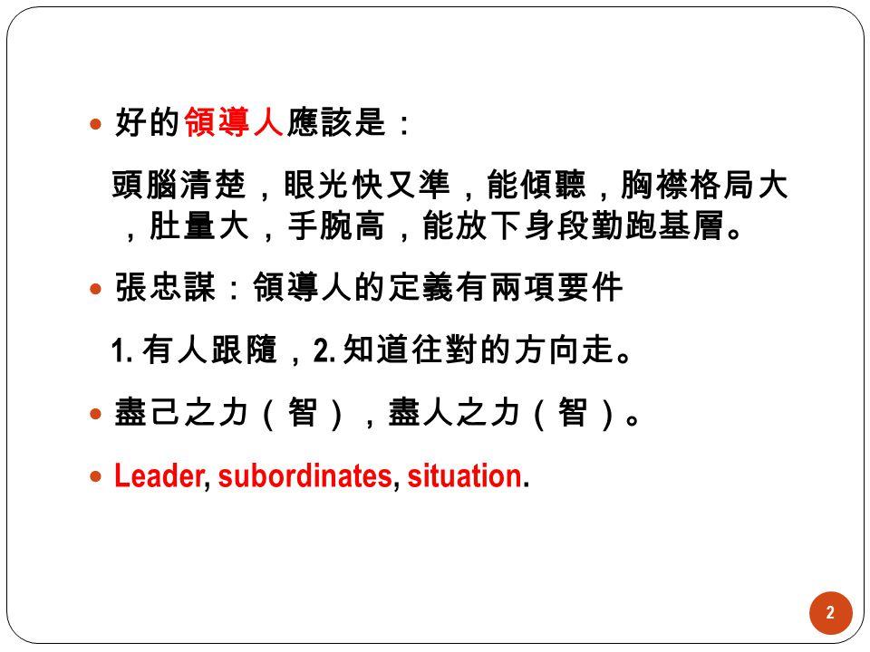 2 好的領導人應該是: 頭腦清楚,眼光快又準,能傾聽,胸襟格局大 ,肚量大,手腕高,能放下身段勤跑基層。 張忠謀:領導人的定義有兩項要件 1. 有人跟隨, 2. 知道往對的方向走。 盡己之力(智),盡人之力(智)。 Leader, subordinates, situation.