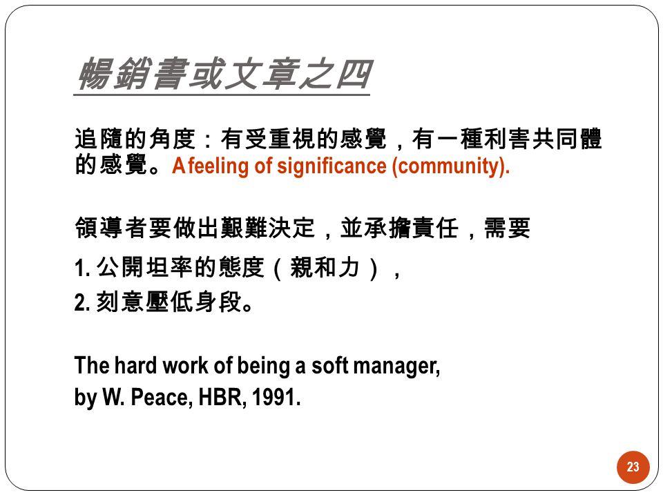 23 暢銷書或文章之四 追隨的角度:有受重視的感覺,有一種利害共同體 的感覺。 A feeling of significance (community). 領導者要做出艱難決定,並承擔責任,需要 1. 公開坦率的態度(親和力), 2. 刻意壓低身段。 The hard work of being