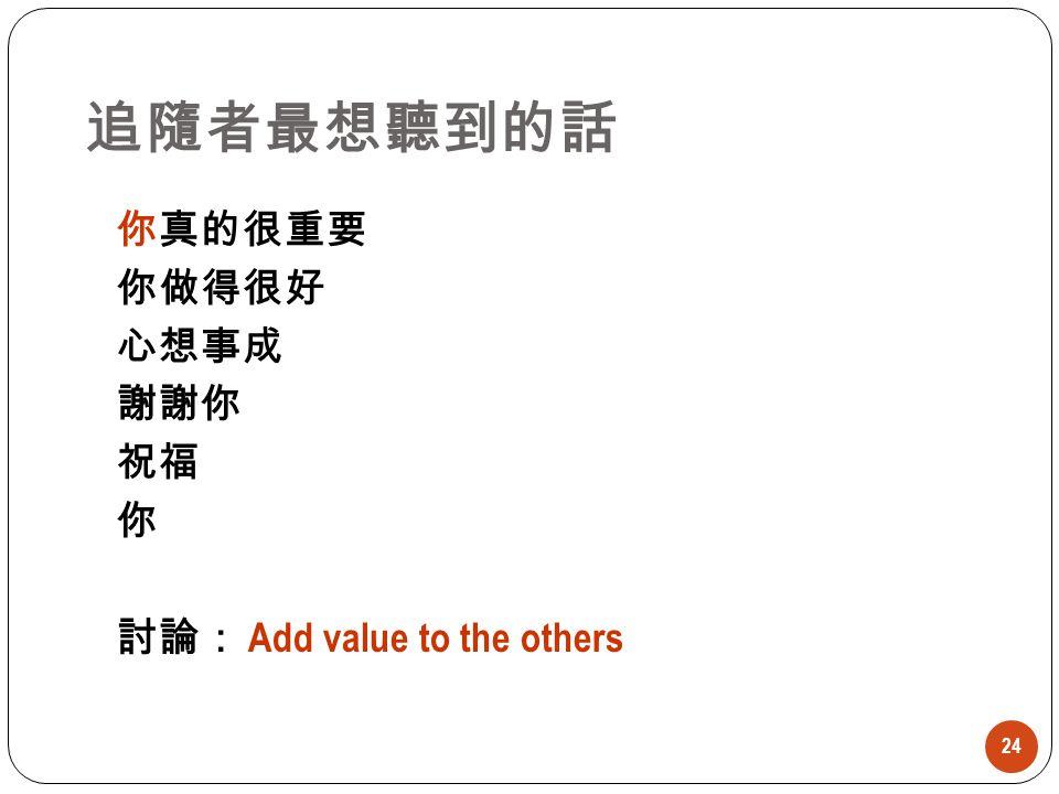 追隨者最想聽到的話 24 你真的很重要 你做得很好 心想事成 謝謝你 祝福 你 討論: Add value to the others