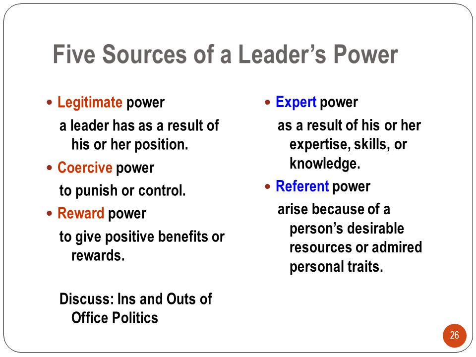 Five Sources of a Leader's Power 26 Legitimate power a leader has as a result of his or her position. Coercive power to punish or control. Reward powe