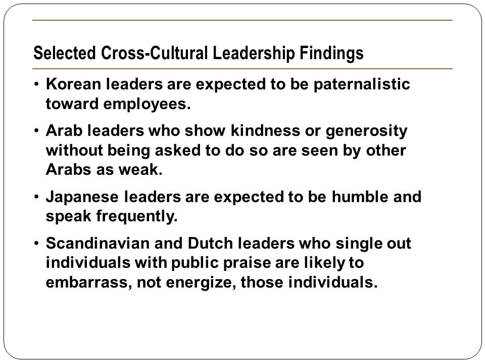Selected Cross-Cultural Leadership Findings Korean leaders are expected to be paternalistic toward employees. Arab leaders who show kindness or genero