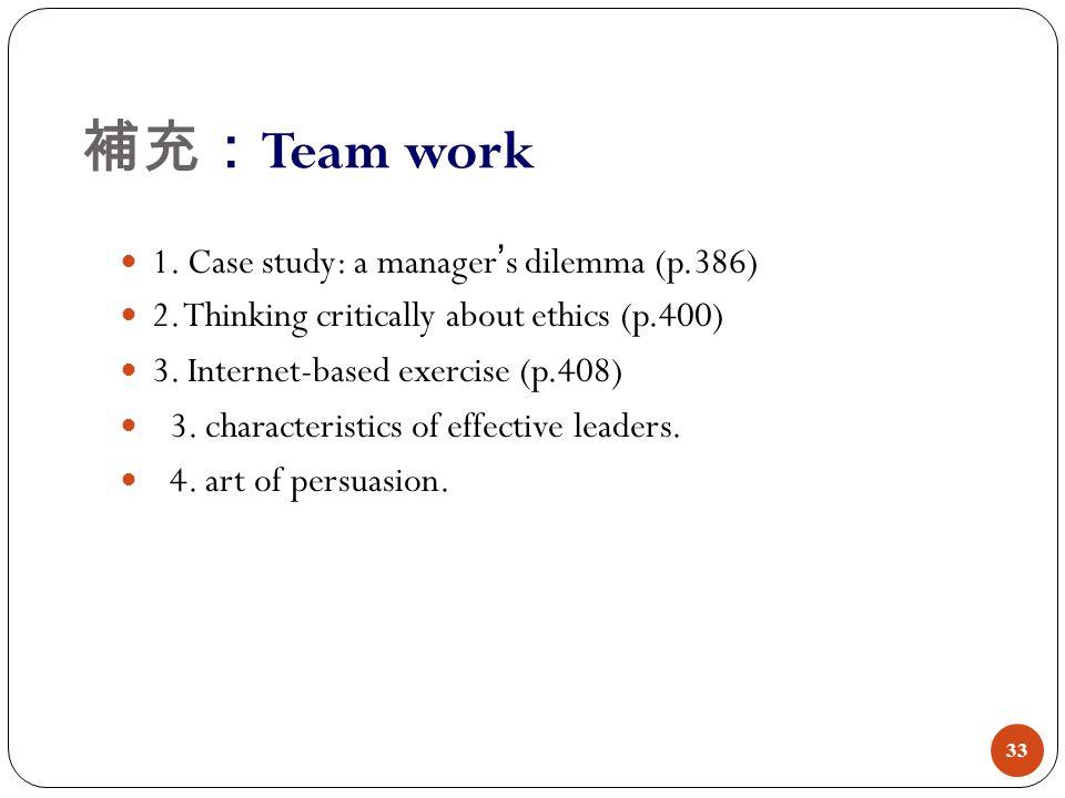 補充: Team work 33 1. Case study: a manager ' s dilemma (p.386) 2. Thinking critically about ethics (p.400) 3. Internet-based exercise (p.408) 3. charac