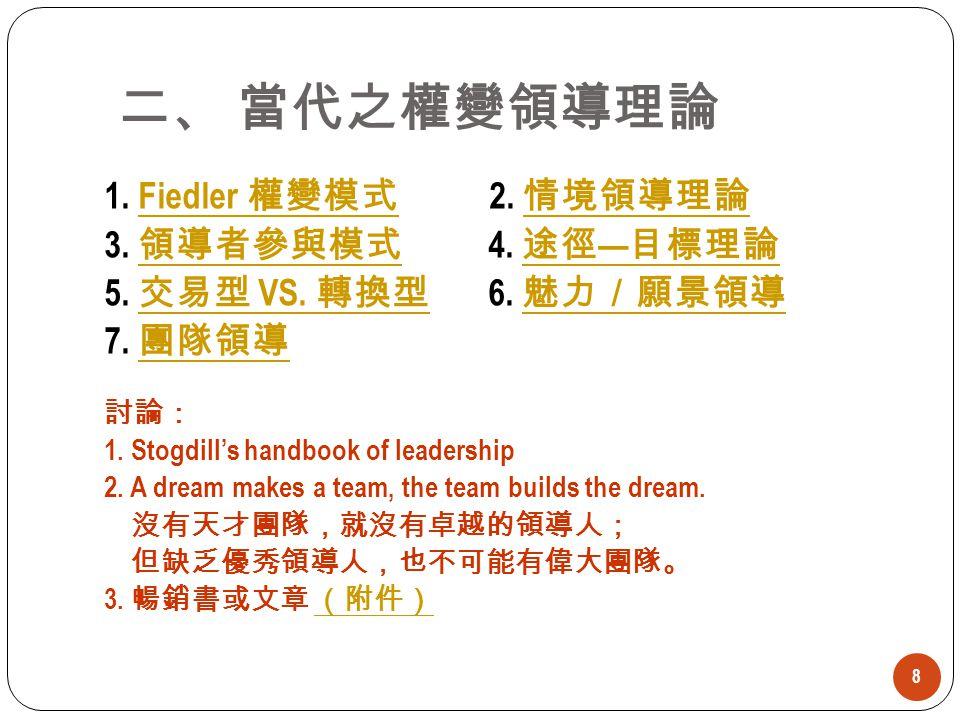 8 1. Fiedler 權變模式 2. 情境領導理論Fiedler 權變模式 情境領導理論 3. 領導者參與模式 4. 途徑 — 目標理論 領導者參與模式 途徑 — 目標理論 5. 交易型 VS. 轉換型 6. 魅力/願景領導 交易型 VS. 轉換型 魅力/願景領導 7. 團隊領導 團隊領導 討論