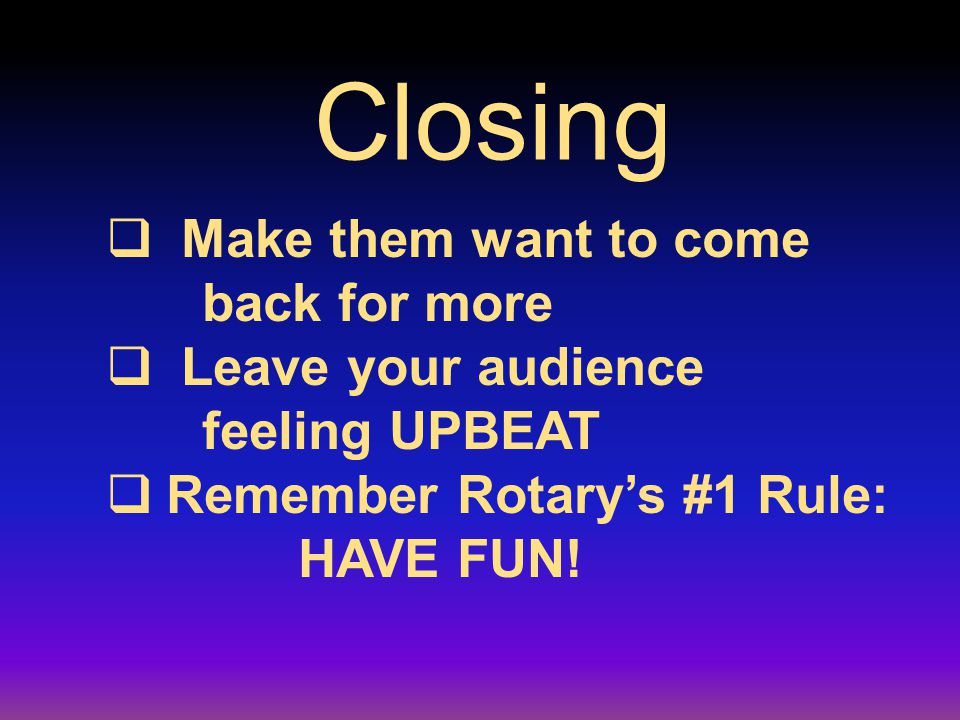Closing  Make them want to come back for more  Leave your audience feeling UPBEAT  Remember Rotary's #1 Rule: HAVE FUN!