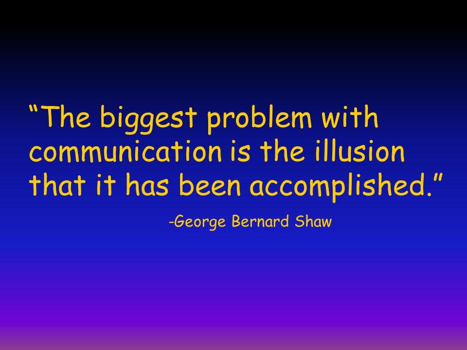 """""""The biggest problem with communication is the illusion that it has been accomplished."""" -George Bernard Shaw"""