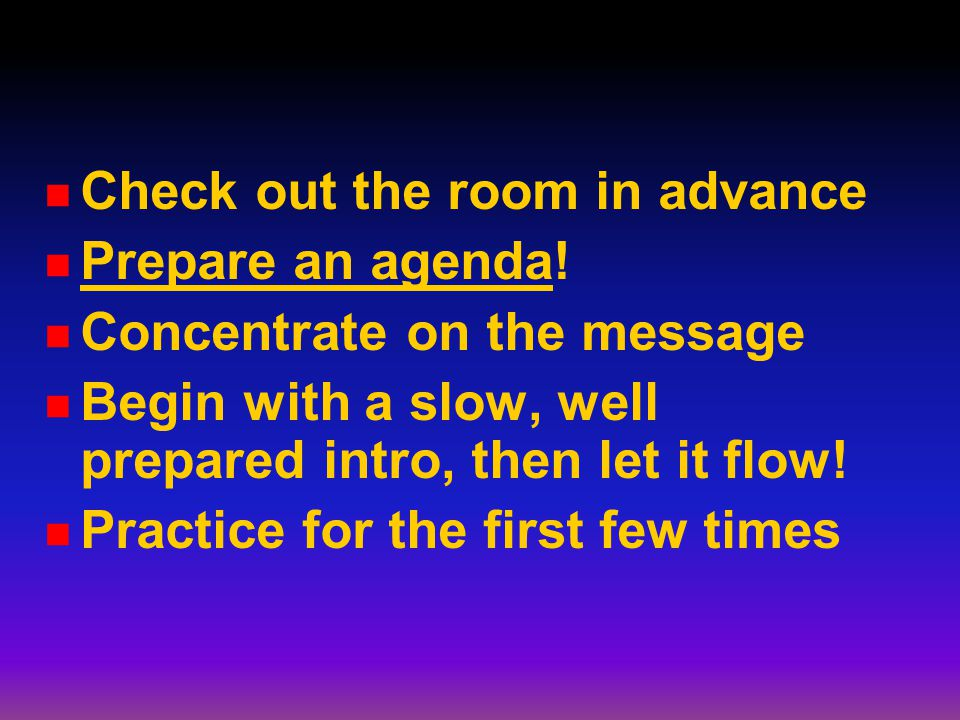 Check out the room in advance Prepare an agenda! Concentrate on the message Begin with a slow, well prepared intro, then let it flow! Practice for the