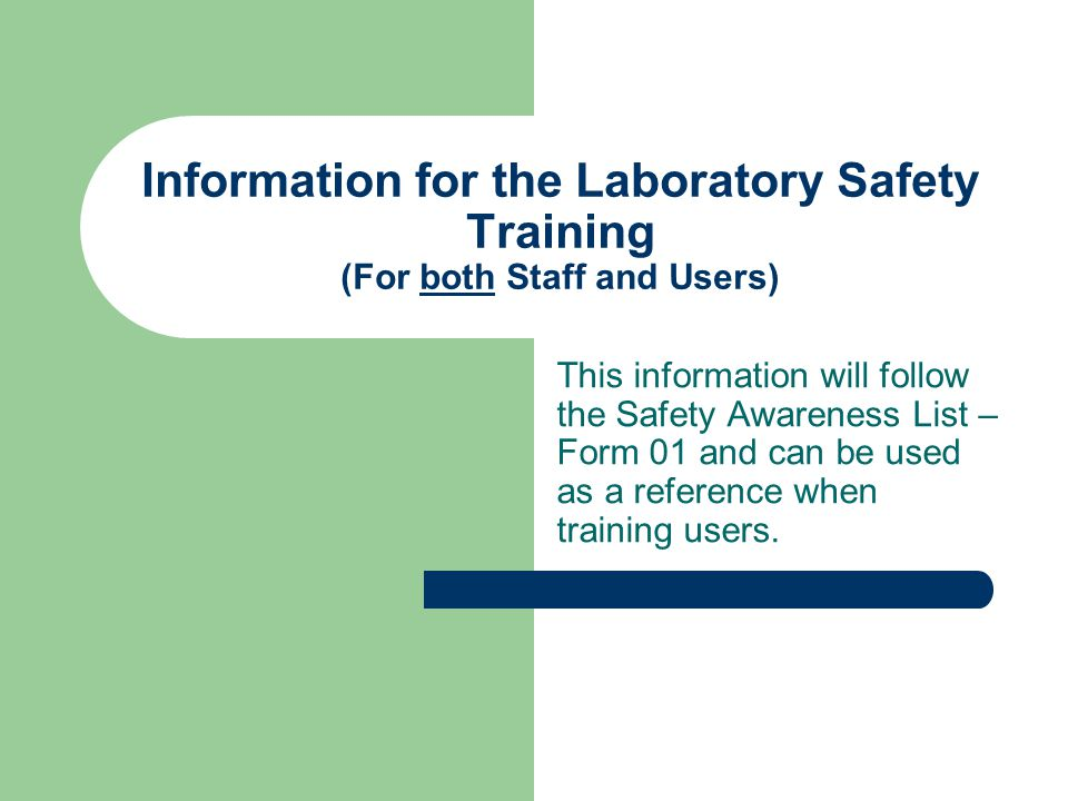 Information for the Laboratory Safety Training (For both Staff and Users) This information will follow the Safety Awareness List – Form 01 and can be used as a reference when training users.