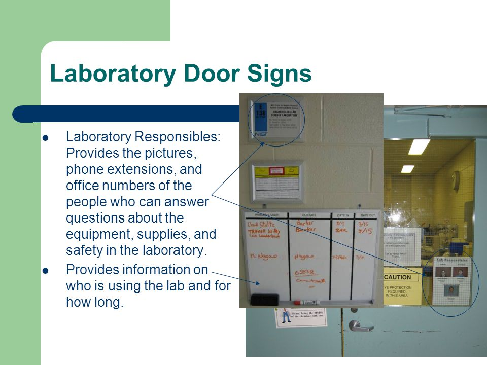 Laboratory Door Signs Laboratory Responsibles: Provides the pictures, phone extensions, and office numbers of the people who can answer questions about the equipment, supplies, and safety in the laboratory.