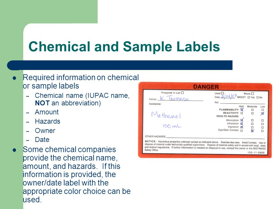 Chemical and Sample Labels Required information on chemical or sample labels – Chemical name (IUPAC name, NOT an abbreviation) – Amount – Hazards – Owner – Date Some chemical companies provide the chemical name, amount, and hazards.