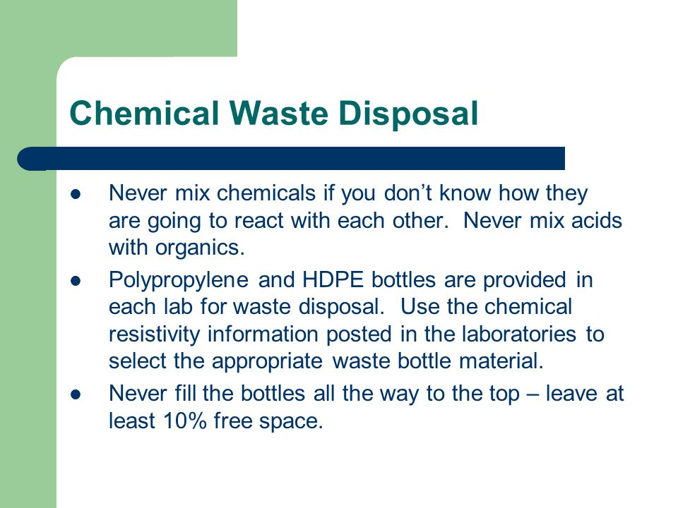 Chemical Waste Disposal Never mix chemicals if you don't know how they are going to react with each other.