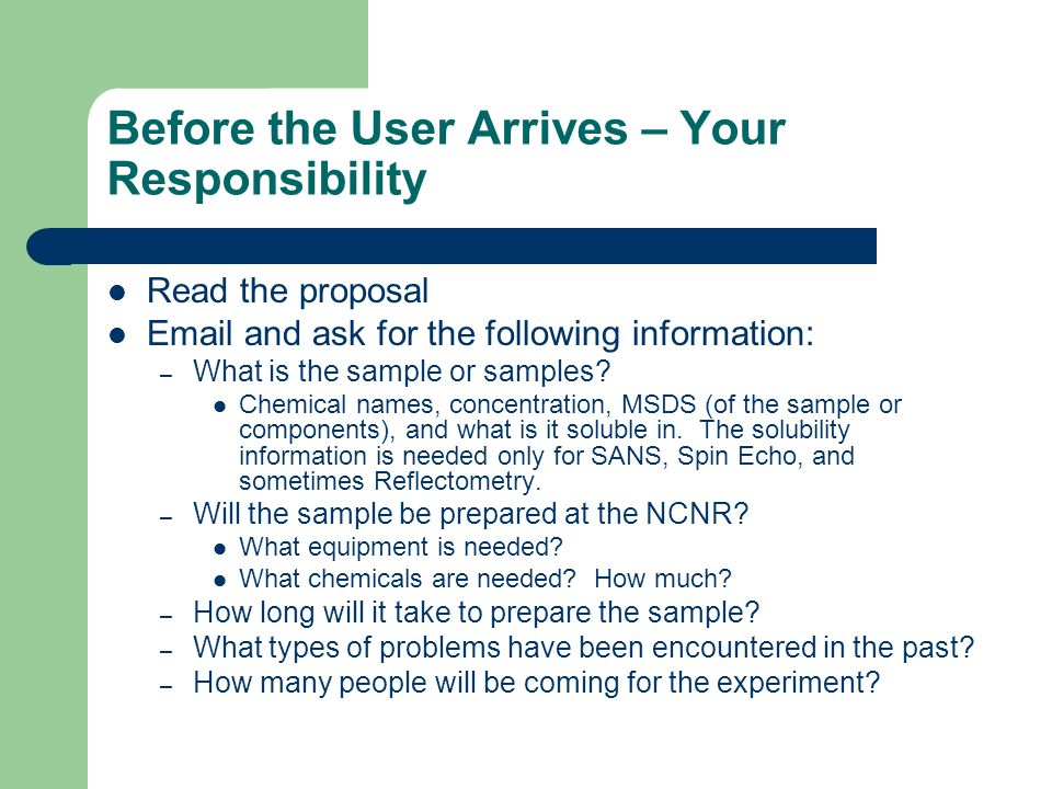 Before the User Arrives – Your Responsibility Communicate user requirements to Laboratory Support staff – For SANS, Reflectometry, and Chemical Physics, email Kim Tomasi (kimberly.tomasi@nist.gov)kimberly.tomasi@nist.gov – For Sample Environment, email Evan Fitzgerald (evan.fitzgerald@nist.gov)evan.fitzgerald@nist.gov