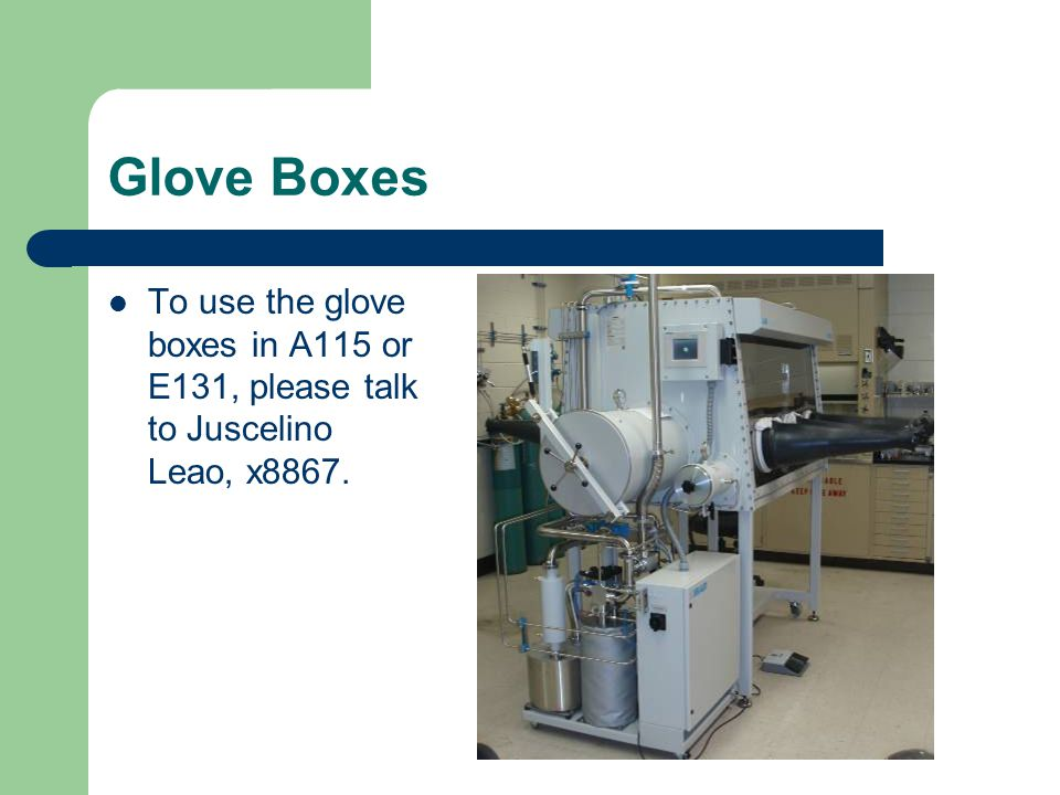 Glove Boxes To use the glove boxes in A115 or E131, please talk to Juscelino Leao, x8867.