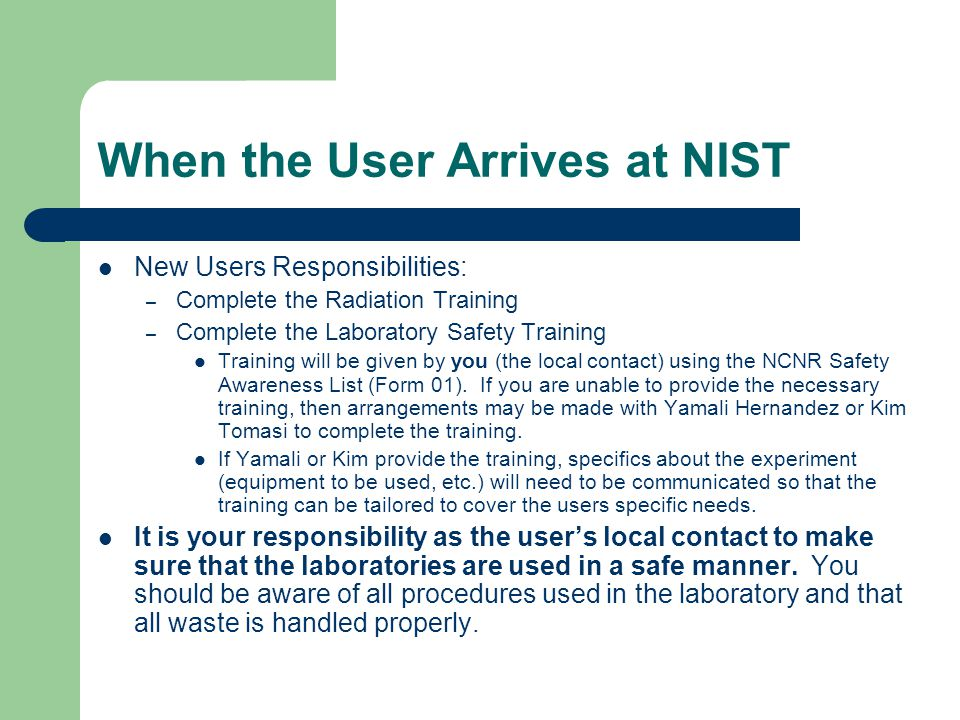 When the User Arrives at NIST New Users Responsibilities: – Complete the Radiation Training – Complete the Laboratory Safety Training Training will be given by you (the local contact) using the NCNR Safety Awareness List (Form 01).