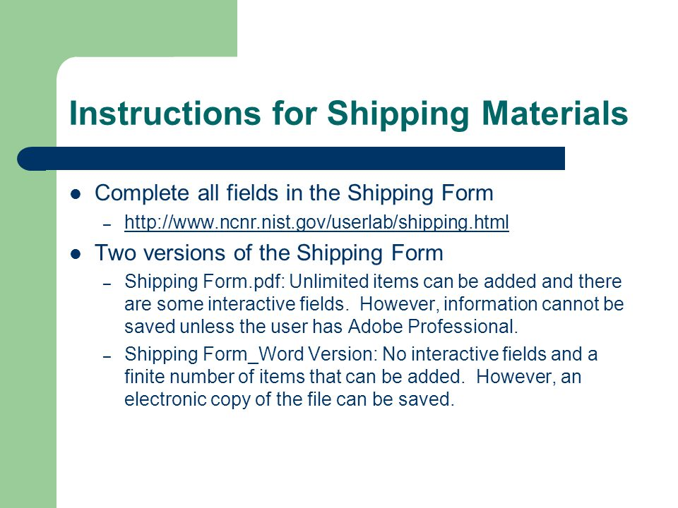 Instructions for Shipping Materials Complete all fields in the Shipping Form – http://www.ncnr.nist.gov/userlab/shipping.html http://www.ncnr.nist.gov/userlab/shipping.html Two versions of the Shipping Form – Shipping Form.pdf: Unlimited items can be added and there are some interactive fields.