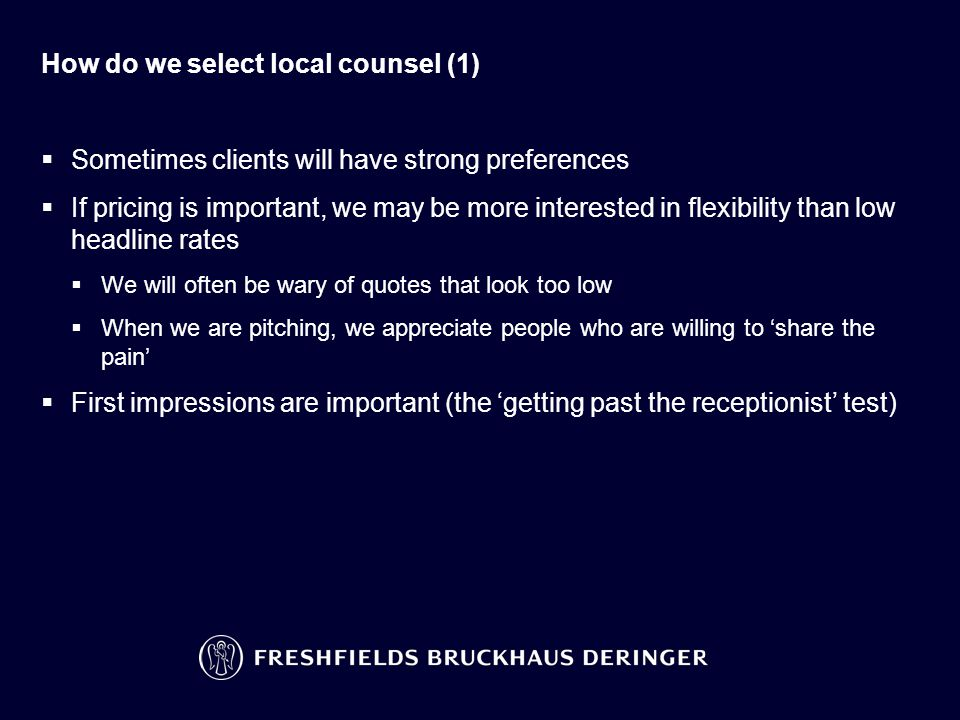 How do we select local counsel (1)  Sometimes clients will have strong preferences  If pricing is important, we may be more interested in flexibilit