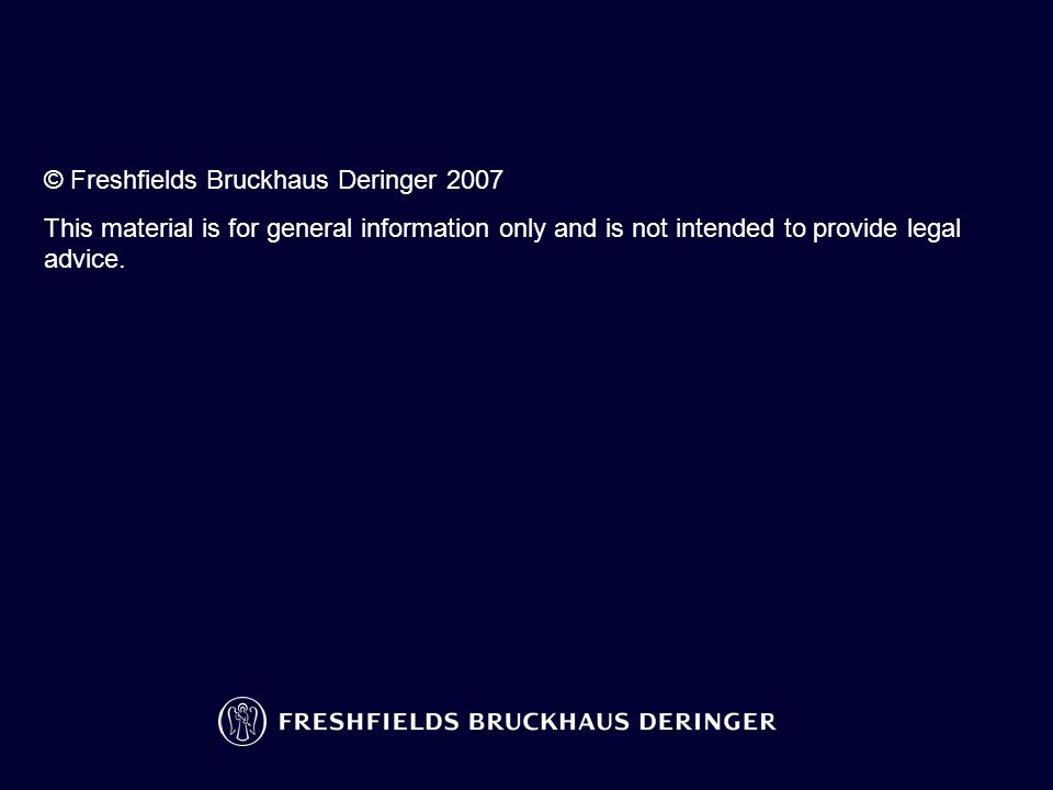 © Freshfields Bruckhaus Deringer 2007 This material is for general information only and is not intended to provide legal advice.