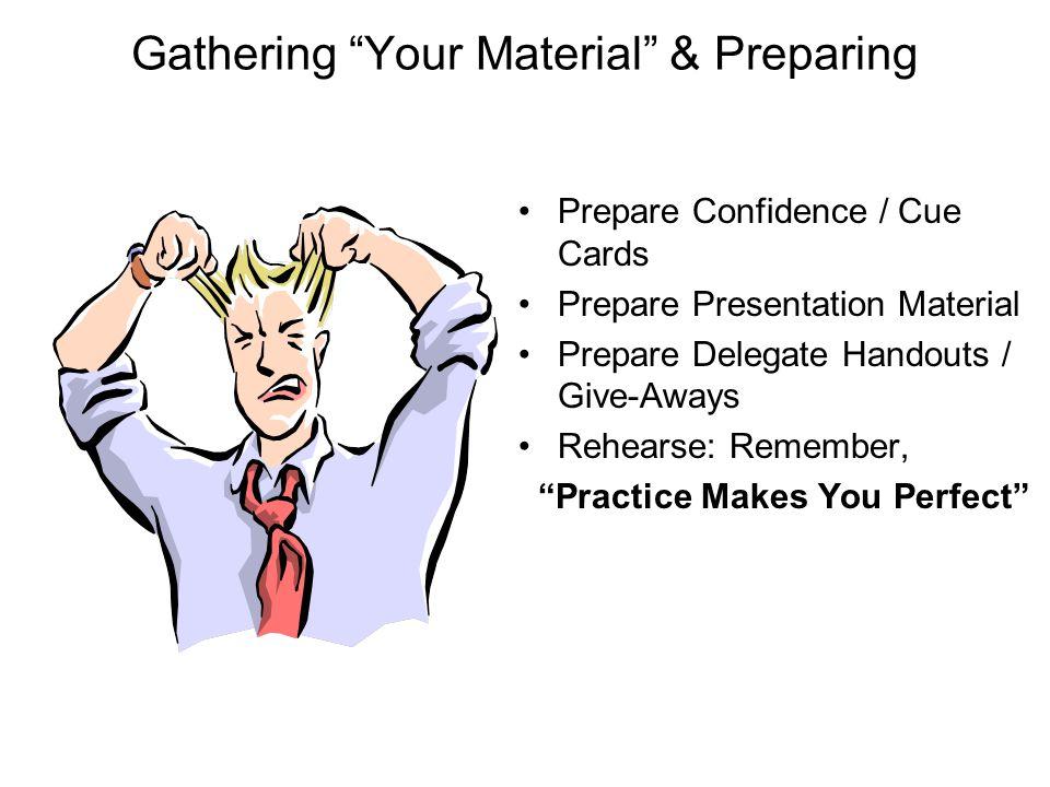 "Gathering ""Your Material"" & Preparing Prepare Confidence / Cue Cards Prepare Presentation Material Prepare Delegate Handouts / Give-Aways Rehearse: Re"