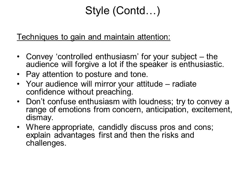 Style (Contd…) Techniques to gain and maintain attention: Convey 'controlled enthusiasm' for your subject – the audience will forgive a lot if the spe