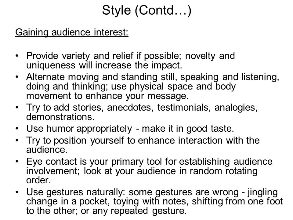 Style (Contd…) Gaining audience interest: Provide variety and relief if possible; novelty and uniqueness will increase the impact. Alternate moving an