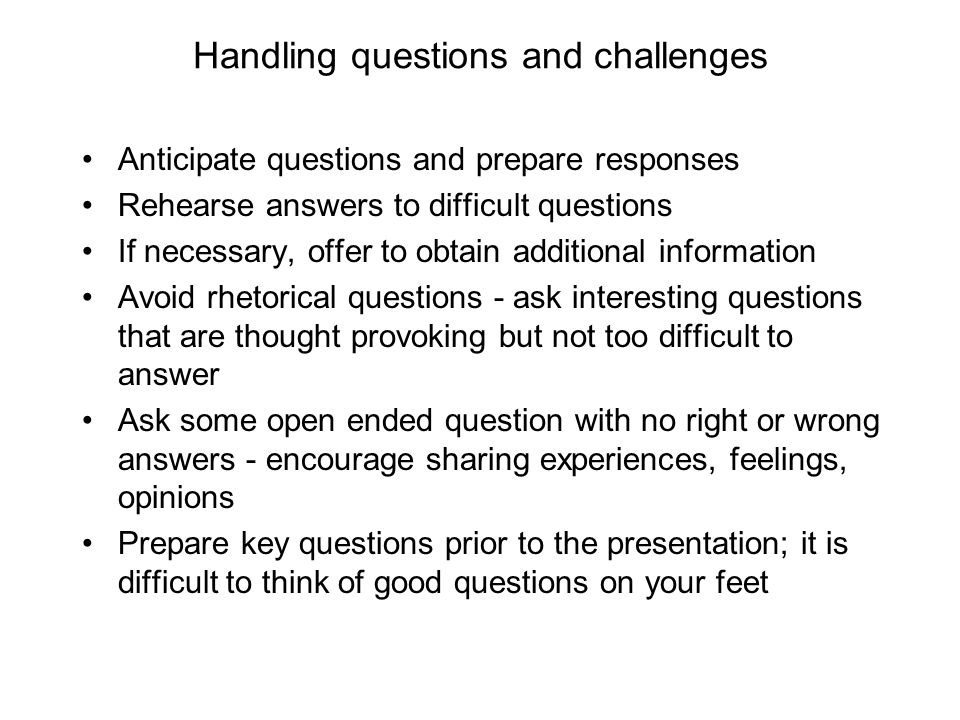 Handling questions and challenges Anticipate questions and prepare responses Rehearse answers to difficult questions If necessary, offer to obtain add