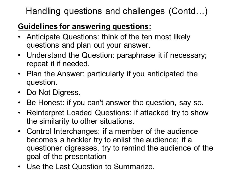 Handling questions and challenges (Contd…) Guidelines for answering questions: Anticipate Questions: think of the ten most likely questions and plan o