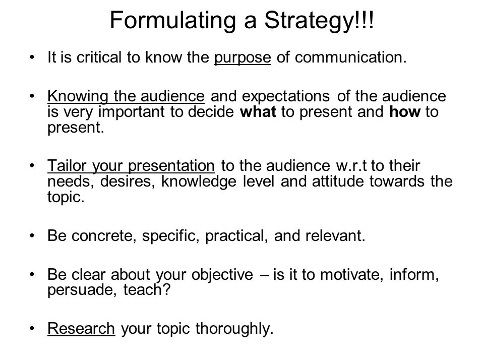 Formulating a Strategy!!! It is critical to know the purpose of communication. Knowing the audience and expectations of the audience is very important